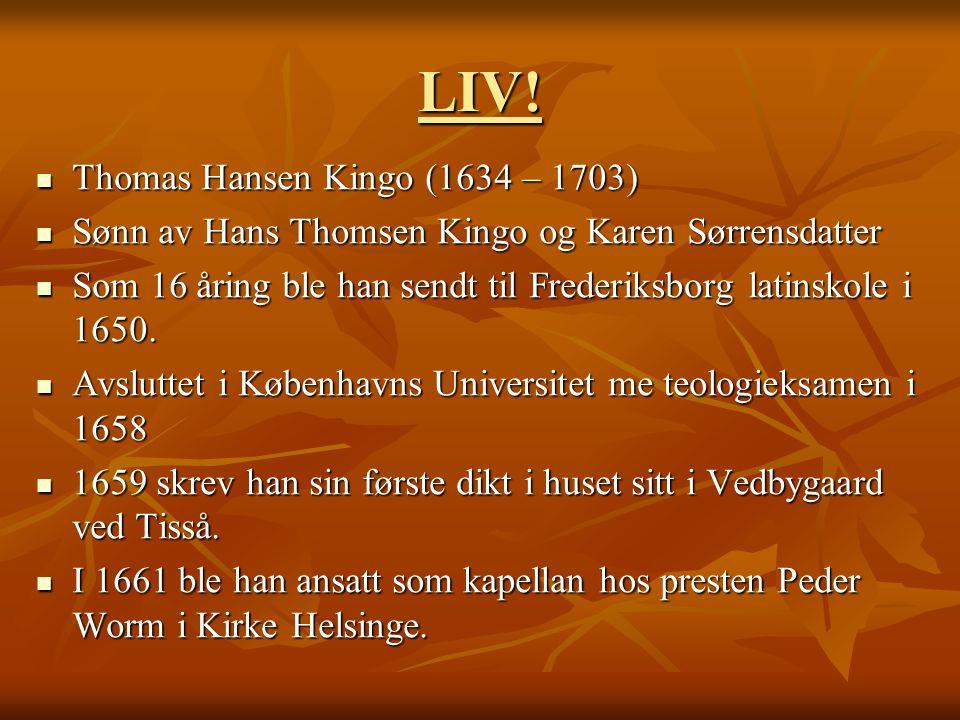 LIV!  Thomas Hansen Kingo (1634 – 1703)  Sønn av Hans Thomsen Kingo og Karen Sørrensdatter  Som 16 åring ble han sendt til Frederiksborg latinskole