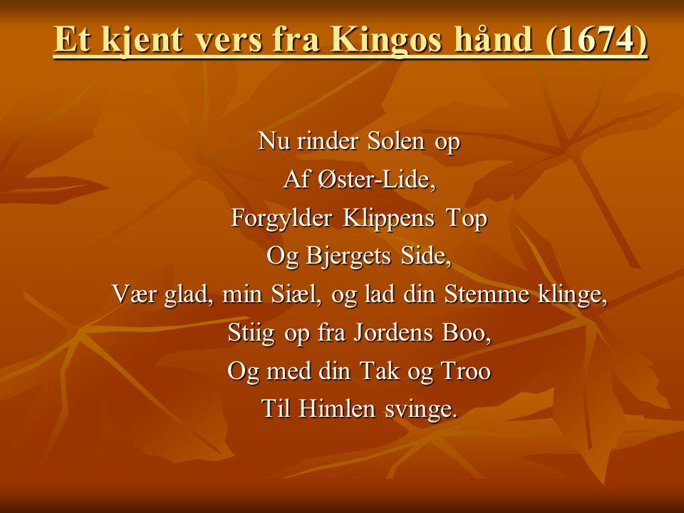 Et kjent vers fra Kingos hånd (1674) 1674 Nu rinder Solen op Af Øster-Lide, Forgylder Klippens Top Og Bjergets Side, Vær glad, min Siæl, og lad din St