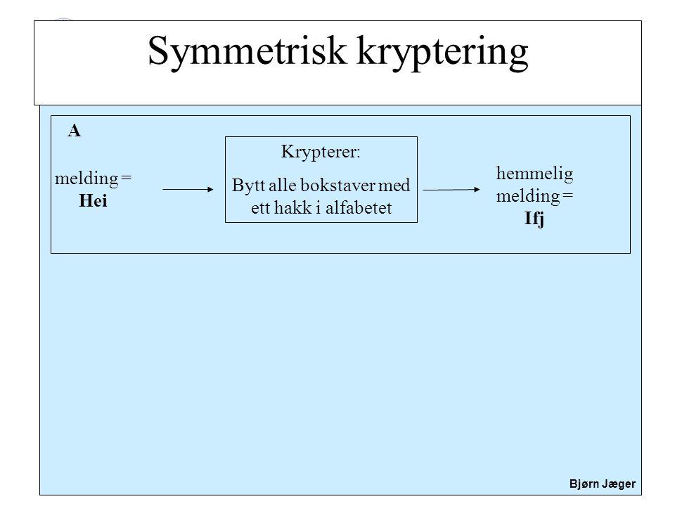 Sikkerhet Bjørn Jæger Eksempel: A ønsker å sende hemmelig melding til B A får vite den ene delen hos B A bruker denne til å kryptere en hemmelig melding som sendes til B B bruker så den andre delen til å dekryptere den hemmelig meldingen fra A Asymmetrisk kryptering