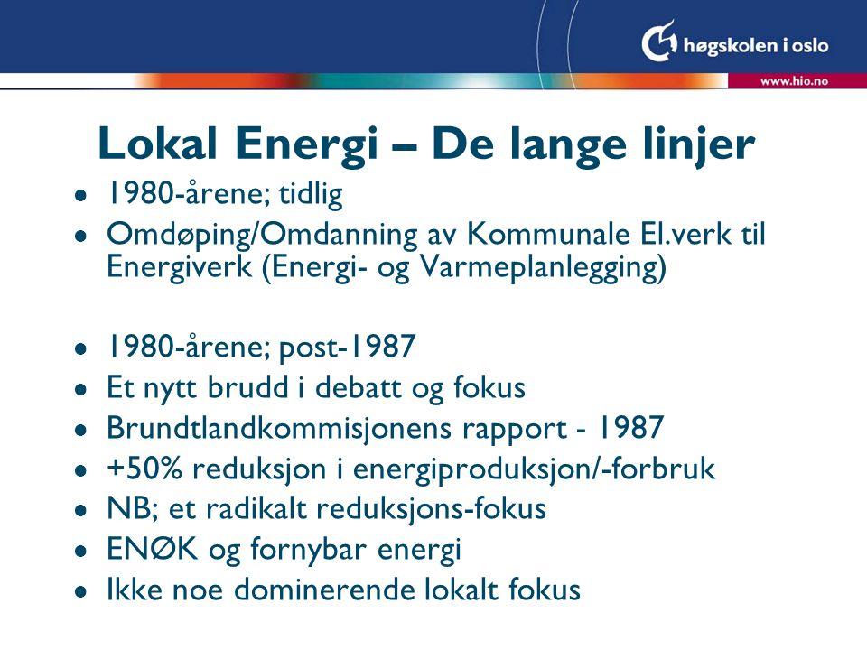 Lokal Energi – De lange linjer l 1980-årene; tidlig l Omdøping/Omdanning av Kommunale El.verk til Energiverk (Energi- og Varmeplanlegging) l 1980-årene; post-1987 l Et nytt brudd i debatt og fokus l Brundtlandkommisjonens rapport - 1987 l +50% reduksjon i energiproduksjon/-forbruk l NB; et radikalt reduksjons-fokus l ENØK og fornybar energi l Ikke noe dominerende lokalt fokus
