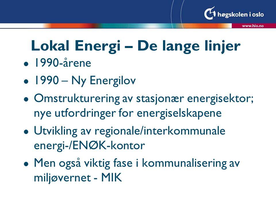 Lokal Energi – De lange linjer l 1990-årene l 1990 – Ny Energilov l Omstrukturering av stasjonær energisektor; nye utfordringer for energiselskapene l Utvikling av regionale/interkommunale energi-/ENØK-kontor l Men også viktig fase i kommunalisering av miljøvernet - MIK