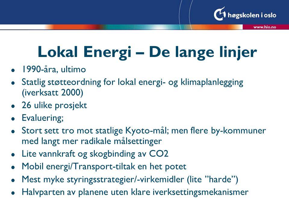 Lokal Energi – De lange linjer l 1990-åra, ultimo l Statlig støtteordning for lokal energi- og klimaplanlegging (iverksatt 2000) l 26 ulike prosjekt l Evaluering; l Stort sett tro mot statlige Kyoto-mål; men flere by-kommuner med langt mer radikale målsettinger l Lite vannkraft og skogbinding av CO2 l Mobil energi/Transport-tiltak en het potet l Mest myke styringsstrategier/-virkemidler (lite harde ) l Halvparten av planene uten klare iverksettingsmekanismer