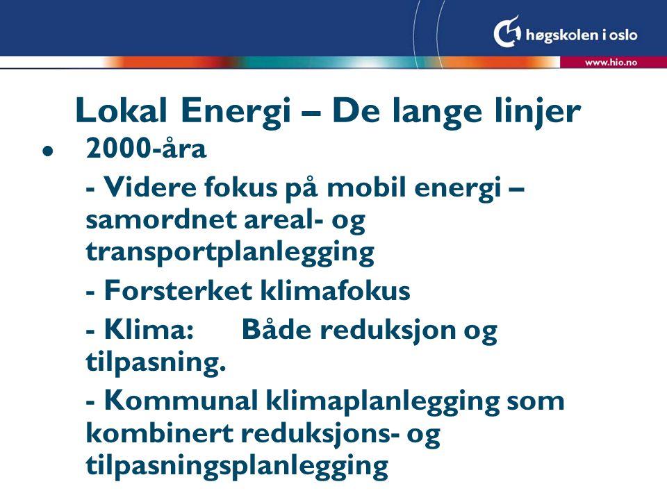 Lokal Energi – De lange linjer l 2000-åra - Videre fokus på mobil energi – samordnet areal- og transportplanlegging - Forsterket klimafokus - Klima:Både reduksjon og tilpasning.