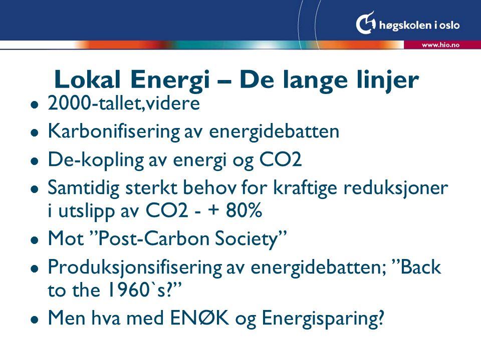 Lokal Energi – De lange linjer l 2000-tallet,videre l Karbonifisering av energidebatten l De-kopling av energi og CO2 l Samtidig sterkt behov for kraftige reduksjoner i utslipp av CO2 - + 80% l Mot Post-Carbon Society l Produksjonsifisering av energidebatten; Back to the 1960`s l Men hva med ENØK og Energisparing