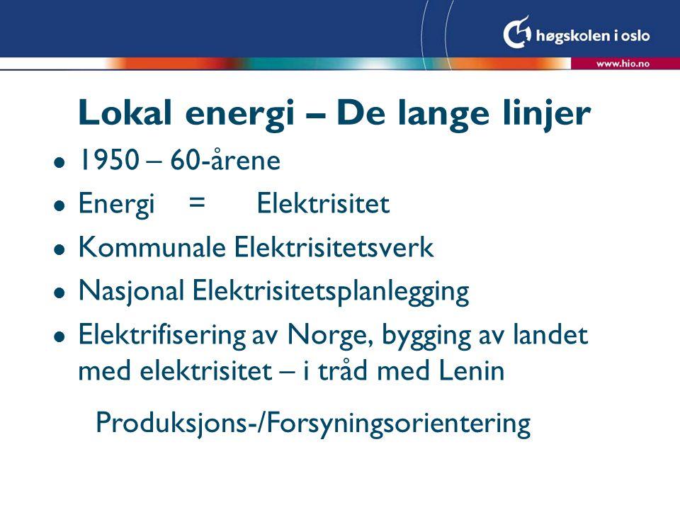 Lokal energi – De lange linjer l 1950 – 60-årene l Energi=Elektrisitet l Kommunale Elektrisitetsverk l Nasjonal Elektrisitetsplanlegging l Elektrifisering av Norge, bygging av landet med elektrisitet – i tråd med Lenin Produksjons-/Forsyningsorientering