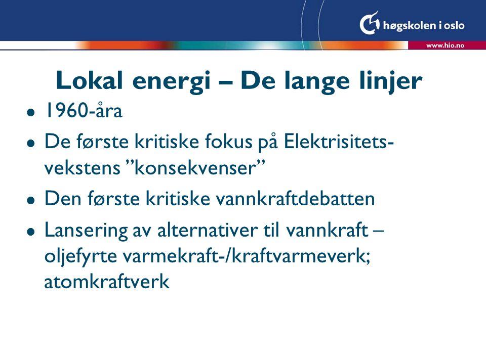 Lokal energi – De lange linjer l 1960-åra l De første kritiske fokus på Elektrisitets- vekstens konsekvenser l Den første kritiske vannkraftdebatten l Lansering av alternativer til vannkraft – oljefyrte varmekraft-/kraftvarmeverk; atomkraftverk