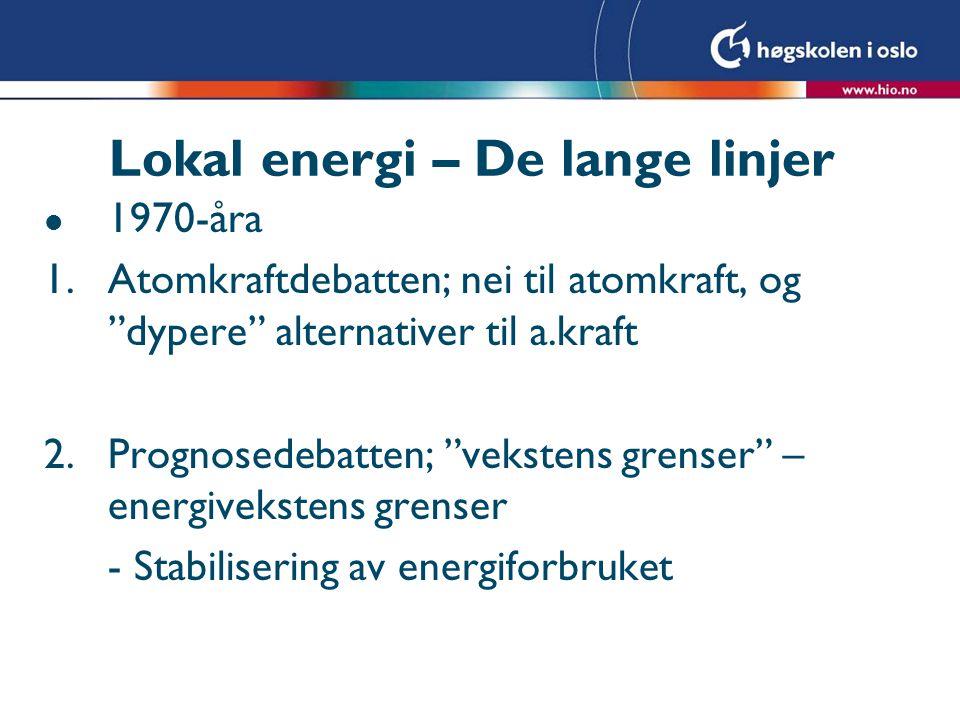 Lokal Energi – De lange linjer l 2000-tallet,videre l Karbonifisering av energidebatten l De-kopling av energi og CO2 l Samtidig sterkt behov for kraftige reduksjoner i utslipp av CO2 - + 80% l Mot Post-Carbon Society l Produksjonsifisering av energidebatten; Back to the 1960`s? l Men hva med ENØK og Energisparing?