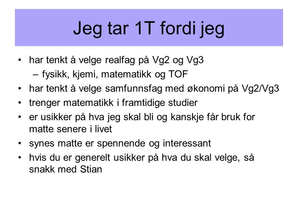 Jeg tar 1T fordi jeg •har tenkt å velge realfag på Vg2 og Vg3 –fysikk, kjemi, matematikk og TOF •har tenkt å velge samfunnsfag med økonomi på Vg2/Vg3