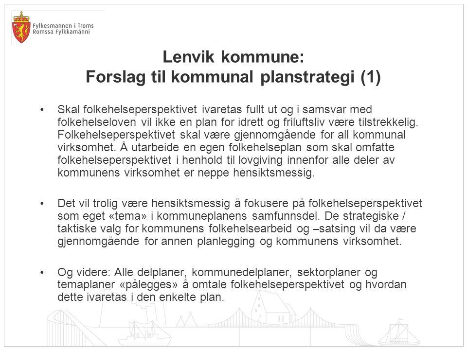 Lenvik kommune: Forslag til kommunal planstrategi (1) •Skal folkehelseperspektivet ivaretas fullt ut og i samsvar med folkehelseloven vil ikke en plan for idrett og friluftsliv være tilstrekkelig.