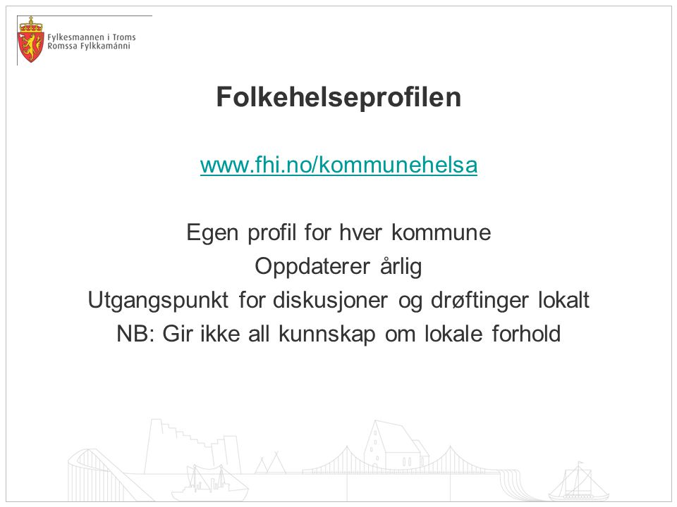Folkehelseprofilen www.fhi.no/kommunehelsa Egen profil for hver kommune Oppdaterer årlig Utgangspunkt for diskusjoner og drøftinger lokalt NB: Gir ikke all kunnskap om lokale forhold