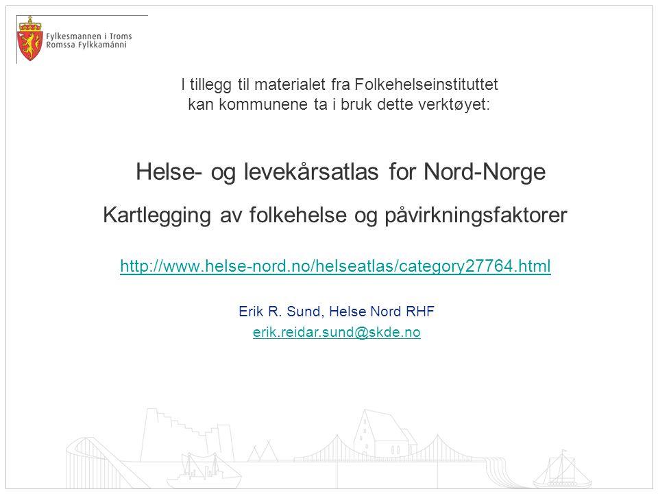 Helse- og levekårsatlas for Nord-Norge Kartlegging av folkehelse og påvirkningsfaktorer http://www.helse-nord.no/helseatlas/category27764.html Erik R.