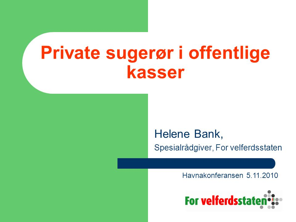 Private sugerør i offentlige kasser Helene Bank, Spesialrådgiver, For velferdsstaten Havnakonferansen 5.11.2010
