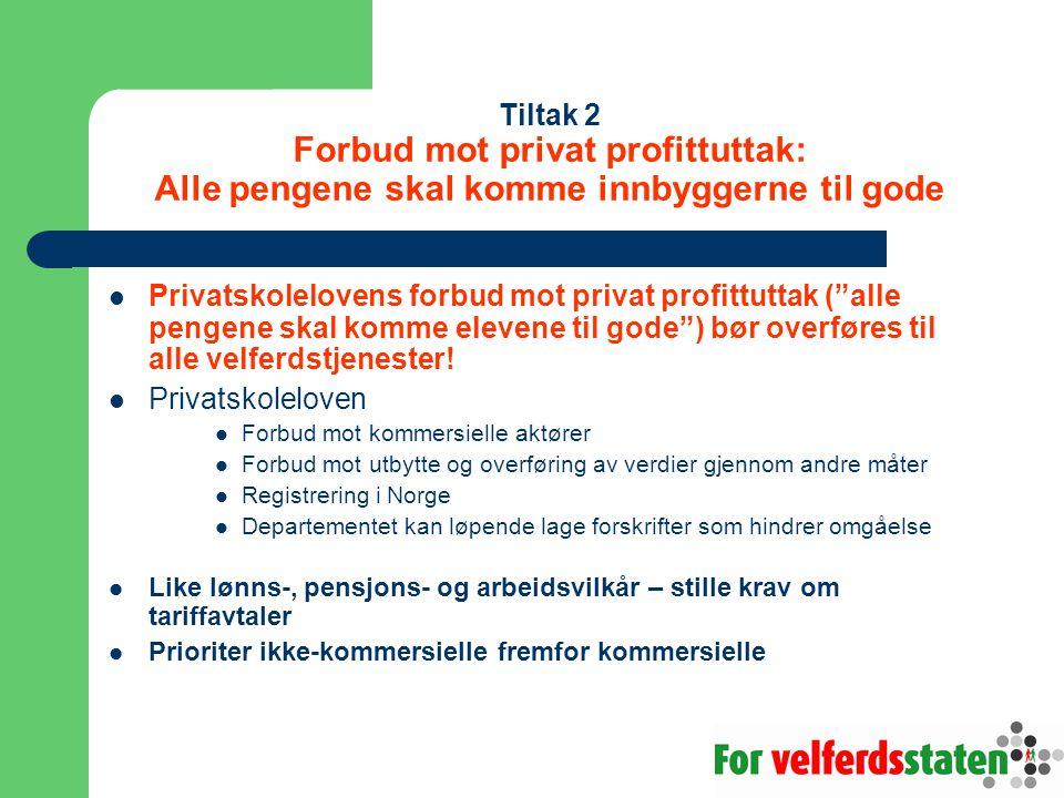 Tiltak 2 Forbud mot privat profittuttak: Alle pengene skal komme innbyggerne til gode  Privatskolelovens forbud mot privat profittuttak ( alle pengene skal komme elevene til gode ) bør overføres til alle velferdstjenester.