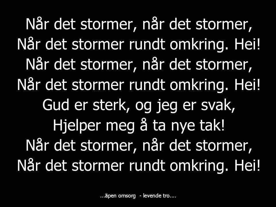 Når det stormer, når det stormer, Når det stormer rundt omkring. Hei! Når det stormer, når det stormer, Når det stormer rundt omkring. Hei! Gud er ste