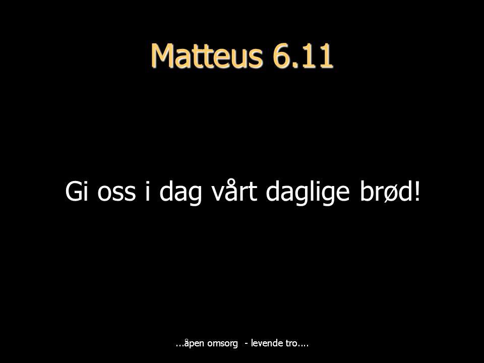 Matteus 6.11 Gi oss i dag vårt daglige brød!