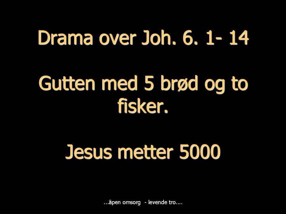 Drama over Joh. 6. 1- 14 Gutten med 5 brød og to fisker. Jesus metter 5000