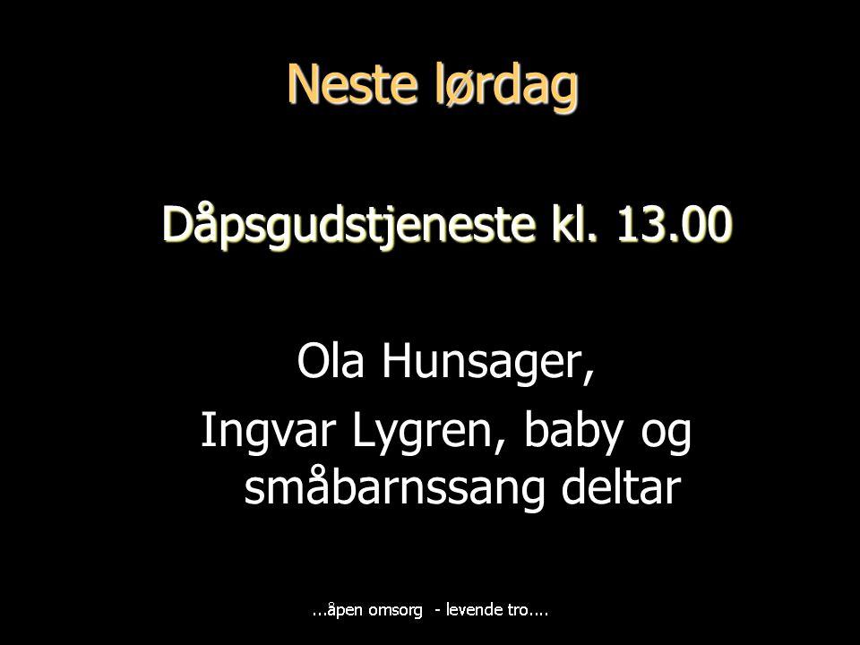Neste lørdag Dåpsgudstjeneste kl. 13.00 Ola Hunsager, Ingvar Lygren, baby og småbarnssang deltar