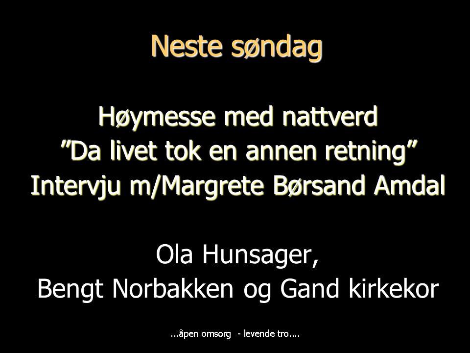 """Neste søndag Høymesse med nattverd """"Da livet tok en annen retning"""" Intervju m/Margrete Børsand Amdal Ola Hunsager, Bengt Norbakken og Gand kirkekor"""