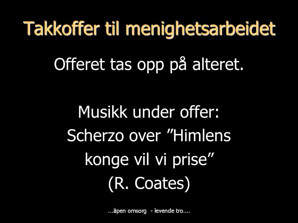 """Takkoffer til menighetsarbeidet Offeret tas opp på alteret. Musikk under offer: Scherzo over """"Himlens konge vil vi prise"""" (R. Coates)"""