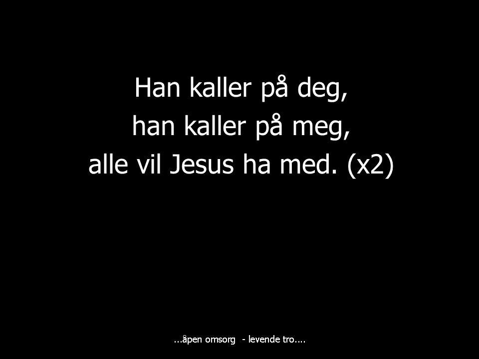 Han kaller på deg, han kaller på meg, alle vil Jesus ha med. (x2)