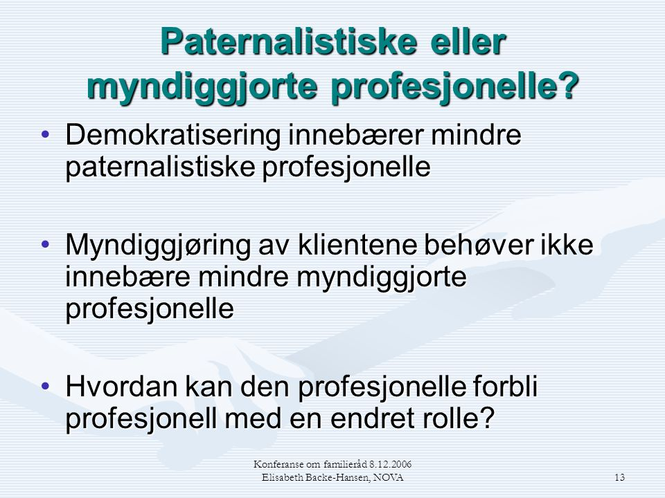 Konferanse om familieråd 8.12.2006 Elisabeth Backe-Hansen, NOVA13 Paternalistiske eller myndiggjorte profesjonelle? •Demokratisering innebærer mindre