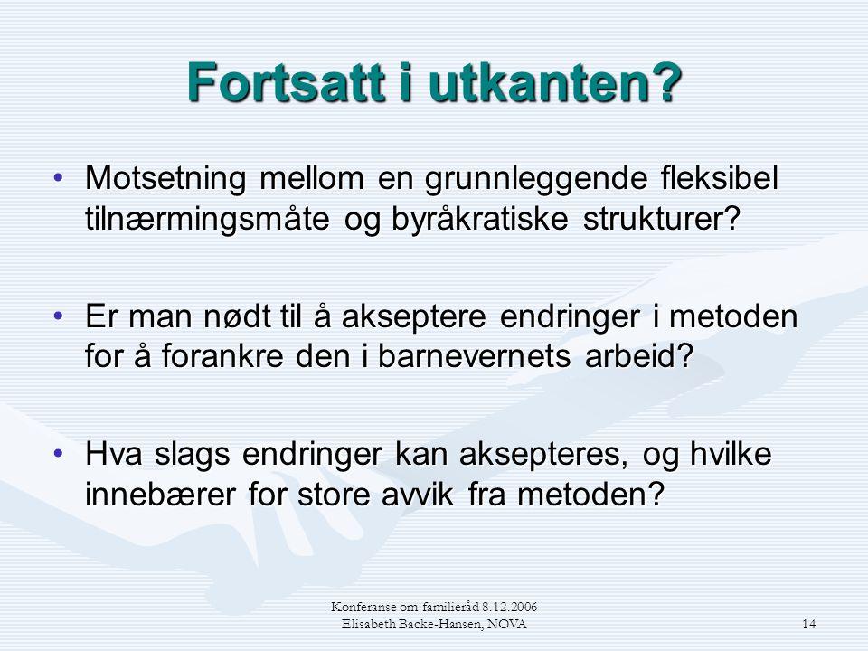 Konferanse om familieråd 8.12.2006 Elisabeth Backe-Hansen, NOVA14 Fortsatt i utkanten? •Motsetning mellom en grunnleggende fleksibel tilnærmingsmåte o