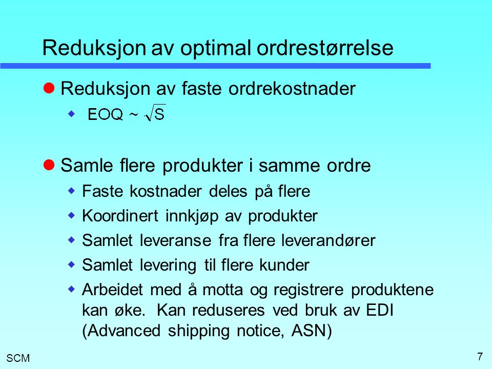 SCM 8 Bestilling av flere produkter  Uavhengige leveranser  Ordinær formel for EOQ  Dersom alt annet er likt bør produkter med størst omsetning leveres oftere  Felles leveranser av alle produkter Faste ordrekostnader: Optimal ordrefrekvens: