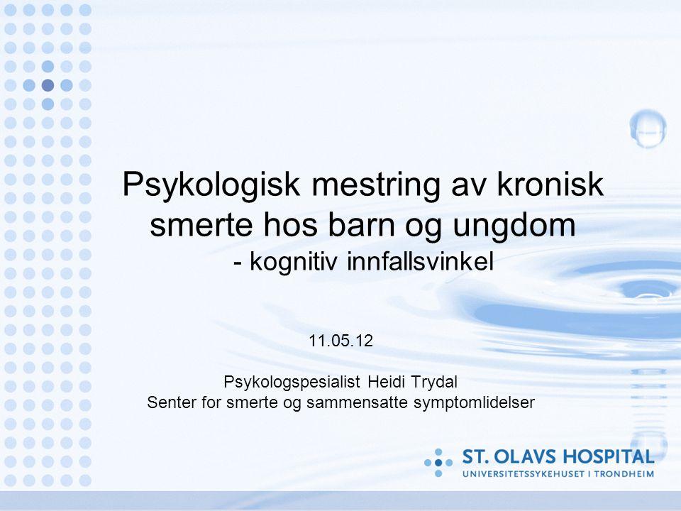 Psykologisk mestring av kronisk smerte hos barn og ungdom - kognitiv innfallsvinkel 11.05.12 Psykologspesialist Heidi Trydal Senter for smerte og sammensatte symptomlidelser
