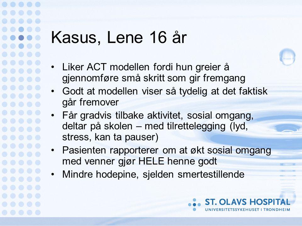 Kasus, Lene 16 år •Liker ACT modellen fordi hun greier å gjennomføre små skritt som gir fremgang •Godt at modellen viser så tydelig at det faktisk går