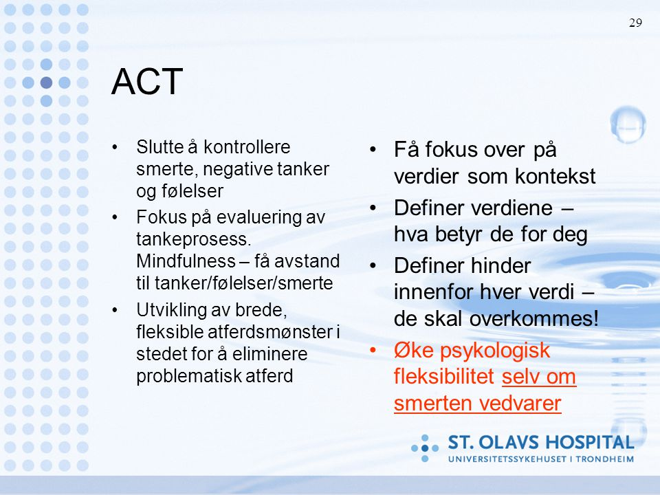 29 ACT •Slutte å kontrollere smerte, negative tanker og følelser •Fokus på evaluering av tankeprosess. Mindfulness – få avstand til tanker/følelser/sm