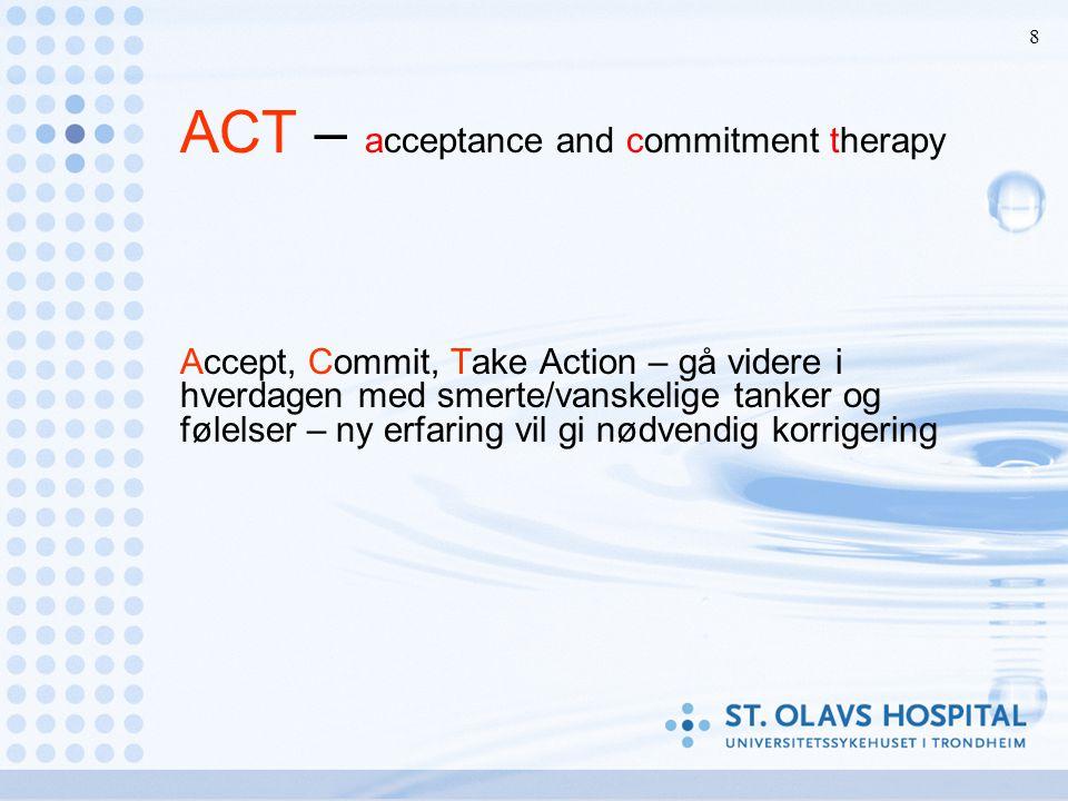 8 ACT – acceptance and commitment therapy Accept, Commit, Take Action – gå videre i hverdagen med smerte/vanskelige tanker og følelser – ny erfaring vil gi nødvendig korrigering