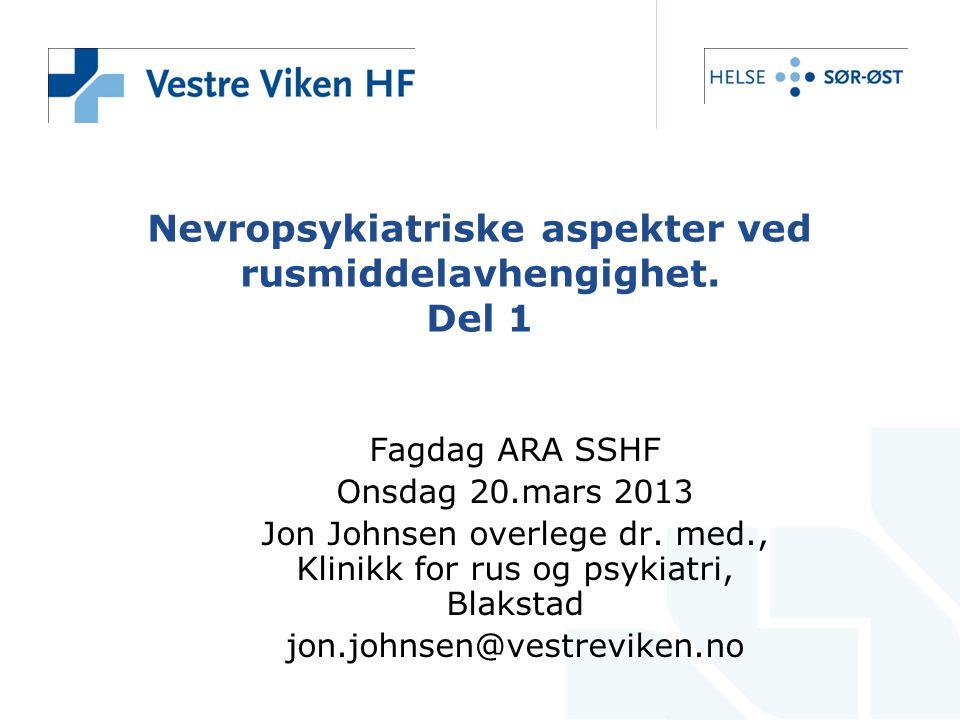 Nevropsykiatriske aspekter ved rusmiddelavhengighet. Del 1 Fagdag ARA SSHF Onsdag 20.mars 2013 Jon Johnsen overlege dr. med., Klinikk for rus og psyki