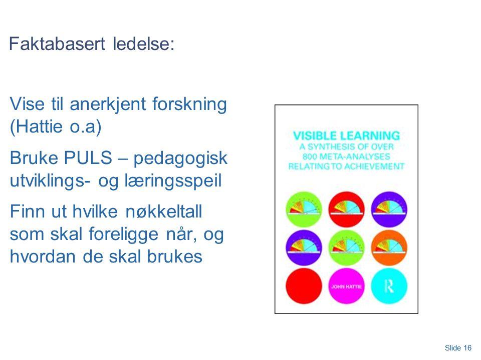 Slide 16 Faktabasert ledelse: Vise til anerkjent forskning (Hattie o.a) Bruke PULS – pedagogisk utviklings- og læringsspeil Finn ut hvilke nøkkeltall som skal foreligge når, og hvordan de skal brukes Slide 16