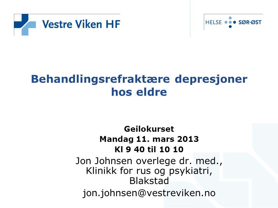 Behandlingsrefraktære depresjoner hos eldre Geilokurset Mandag 11. mars 2013 Kl 9 40 til 10 10 Jon Johnsen overlege dr. med., Klinikk for rus og psyki