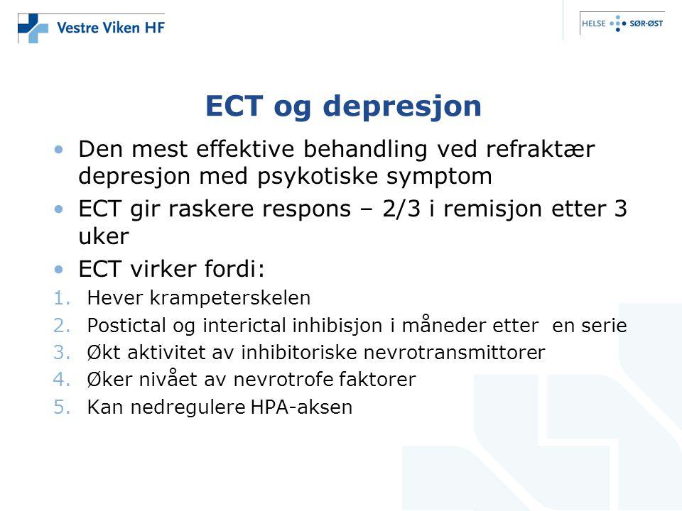 ECT og depresjon •Den mest effektive behandling ved refraktær depresjon med psykotiske symptom •ECT gir raskere respons – 2/3 i remisjon etter 3 uker