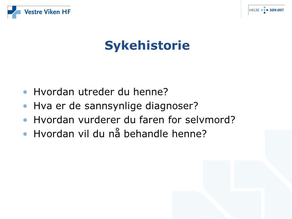Sykehistorie •Hvordan utreder du henne? •Hva er de sannsynlige diagnoser? •Hvordan vurderer du faren for selvmord? •Hvordan vil du nå behandle henne?