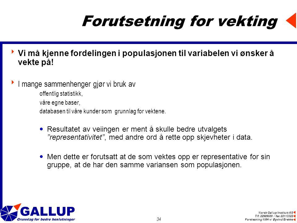 Norsk Gallup Institutt AS Tlf: 22989500 / fax:22113322 Forelesning NMH v/ Øyvind Brekke GALLUP Grunnlag for bedre beslutninger 34 Forutsetning for vekting  Vi må kjenne fordelingen i populasjonen til variabelen vi ønsker å vekte på.
