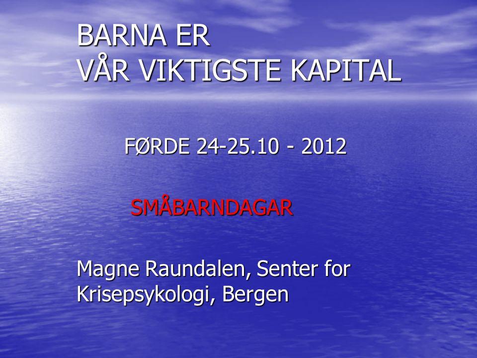 BARNA ER VÅR VIKTIGSTE KAPITAL FØRDE 24-25.10 - 2012 SMÅBARNDAGAR SMÅBARNDAGAR Magne Raundalen, Senter for Krisepsykologi, Bergen