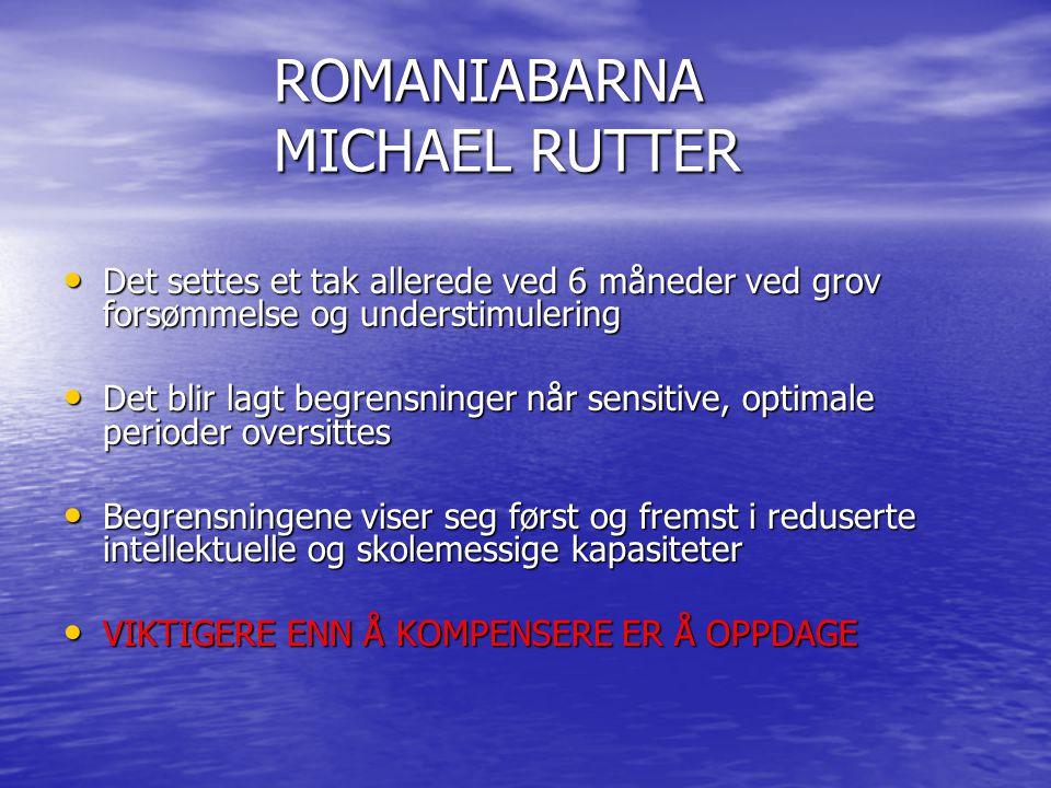 ROMANIABARNA MICHAEL RUTTER • Det settes et tak allerede ved 6 måneder ved grov forsømmelse og understimulering • Det blir lagt begrensninger når sens