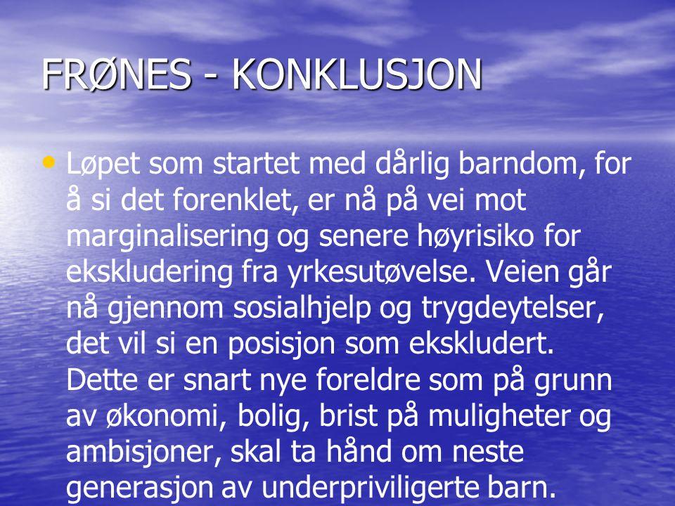 FRØNES - KONKLUSJON • • Løpet som startet med dårlig barndom, for å si det forenklet, er nå på vei mot marginalisering og senere høyrisiko for eksklud