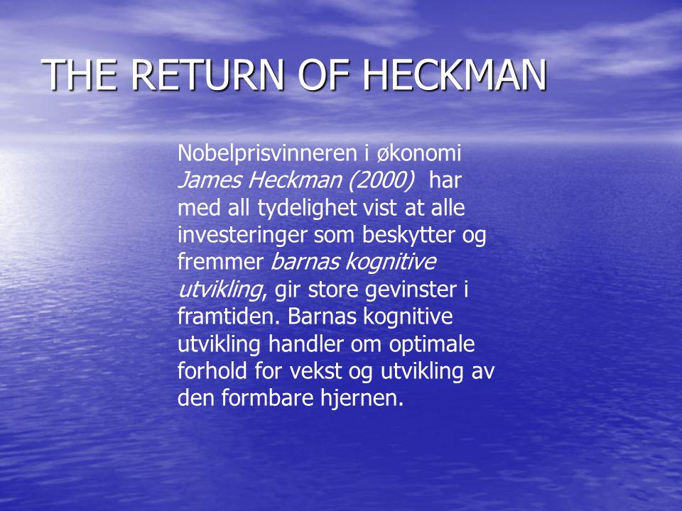 THE RETURN OF HECKMAN Nobelprisvinneren i økonomi James Heckman (2000) har med all tydelighet vist at alle investeringer som beskytter og fremmer barnas kognitive utvikling, gir store gevinster i framtiden.