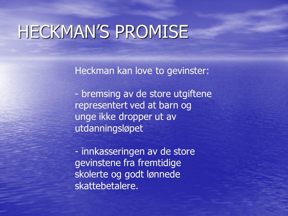 HECKMAN'S PROMISE Heckman kan love to gevinster: - bremsing av de store utgiftene representert ved at barn og unge ikke dropper ut av utdanningsløpet - innkasseringen av de store gevinstene fra fremtidige skolerte og godt lønnede skattebetalere.