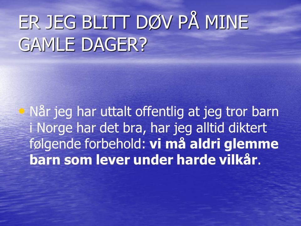 ER JEG BLITT DØV PÅ MINE GAMLE DAGER? • • Når jeg har uttalt offentlig at jeg tror barn i Norge har det bra, har jeg alltid diktert følgende forbehold