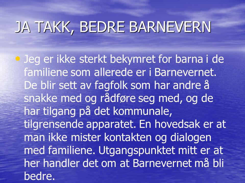 JA TAKK, BEDRE BARNEVERN • • Jeg er ikke sterkt bekymret for barna i de familiene som allerede er i Barnevernet. De blir sett av fagfolk som har andre