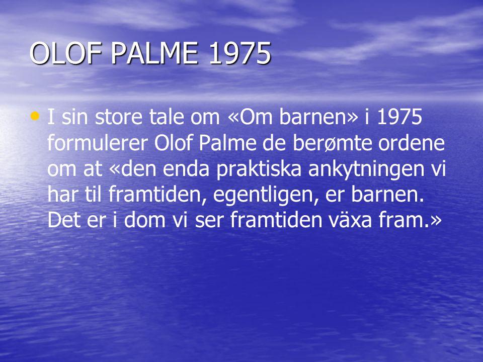 OLOF PALME 1975 • • I sin store tale om «Om barnen» i 1975 formulerer Olof Palme de berømte ordene om at «den enda praktiska ankytningen vi har til framtiden, egentligen, er barnen.