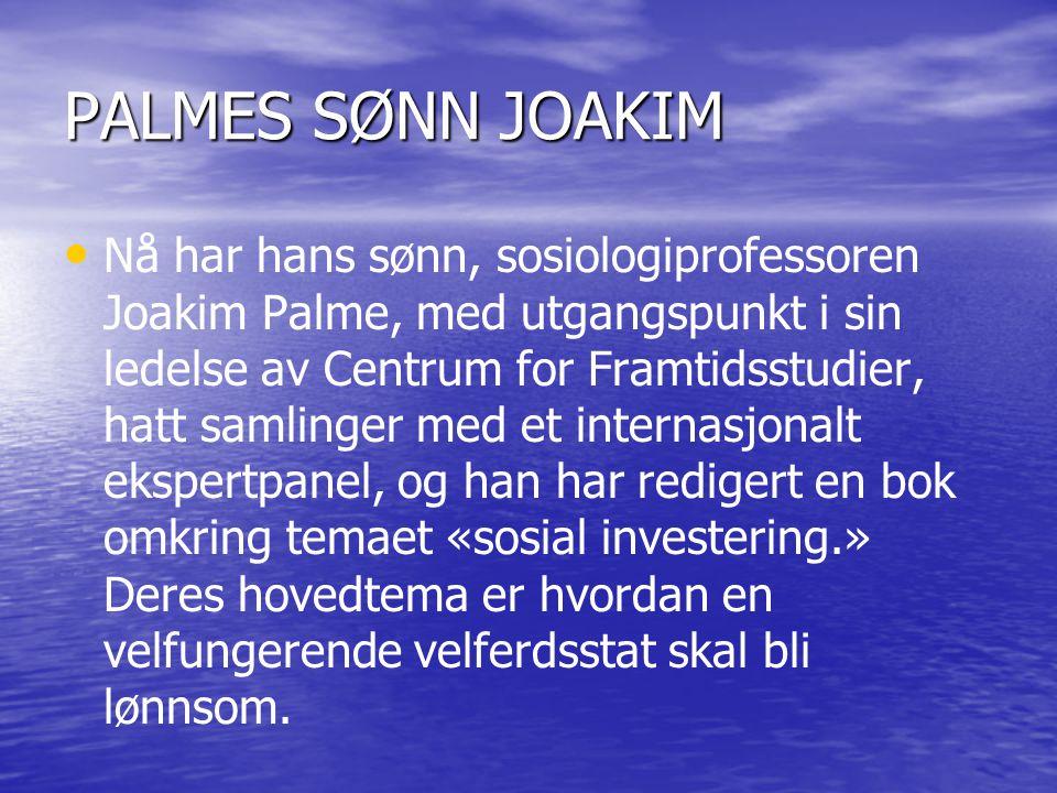 PALMES SØNN JOAKIM • • Nå har hans sønn, sosiologiprofessoren Joakim Palme, med utgangspunkt i sin ledelse av Centrum for Framtidsstudier, hatt samlinger med et internasjonalt ekspertpanel, og han har redigert en bok omkring temaet «sosial investering.» Deres hovedtema er hvordan en velfungerende velferdsstat skal bli lønnsom.