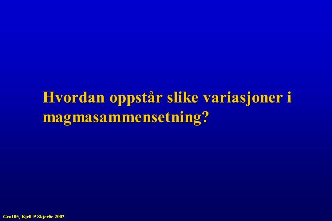 Hvordan oppstår slike variasjoner i magmasammensetning? Geo105, Kjell P Skjerlie 2002