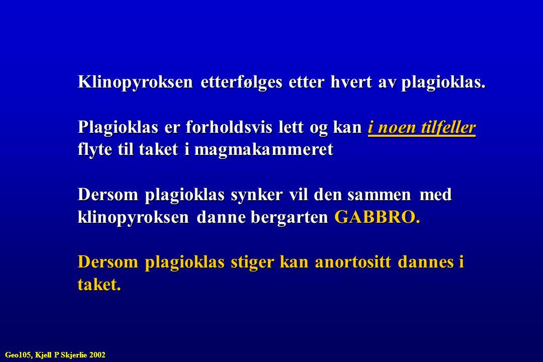 Klinopyroksen etterfølges etter hvert av plagioklas. Plagioklas er forholdsvis lett og kan i noen tilfeller flyte til taket i magmakammeret Dersom pla