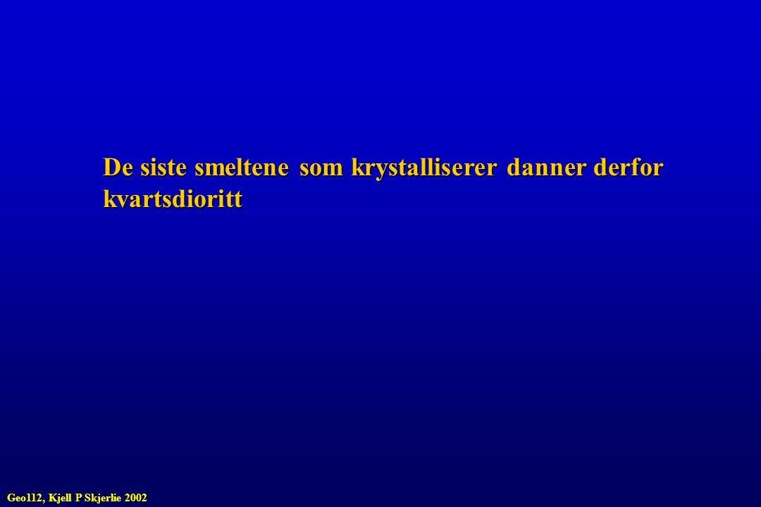 De siste smeltene som krystalliserer danner derfor kvartsdioritt Geo112, Kjell P Skjerlie 2002
