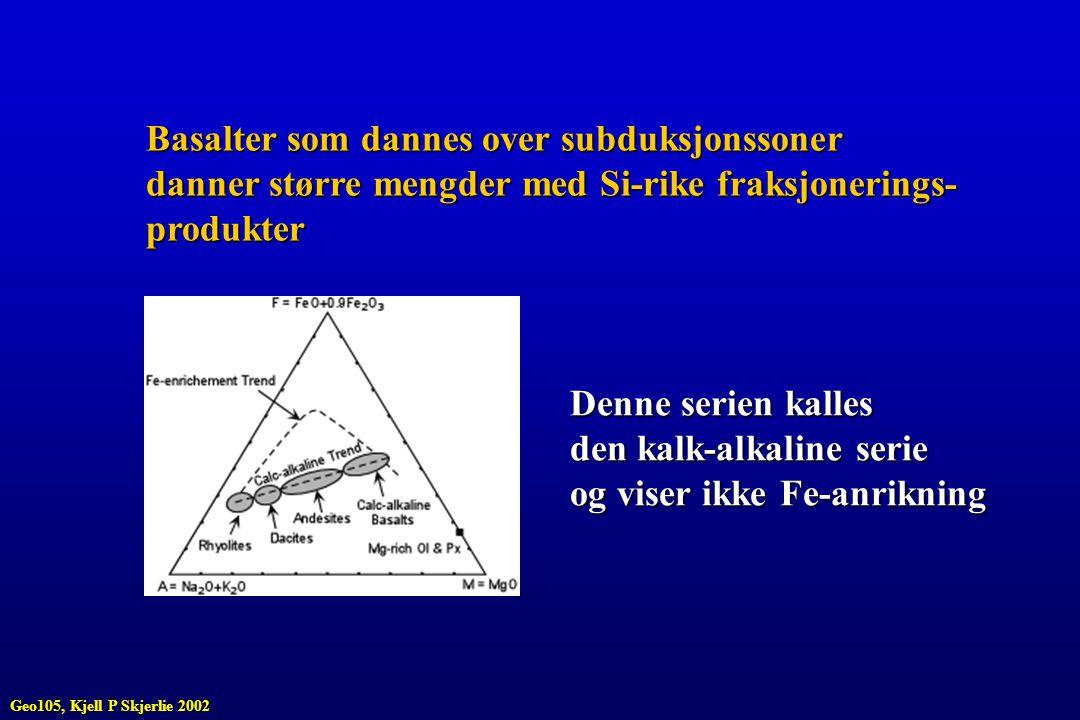 Basalter som dannes over subduksjonssoner danner større mengder med Si-rike fraksjonerings- produkter Denne serien kalles den kalk-alkaline serie og v
